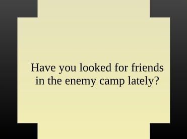 Have You Looked for Friends in the Enemy Camp?